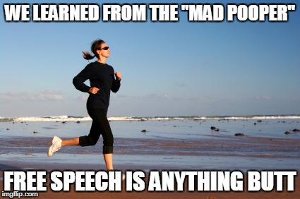 "WE LEARNED FROM THE ""MAD POOPER"" FREE SPEECH IS ANYTHING BUTT 