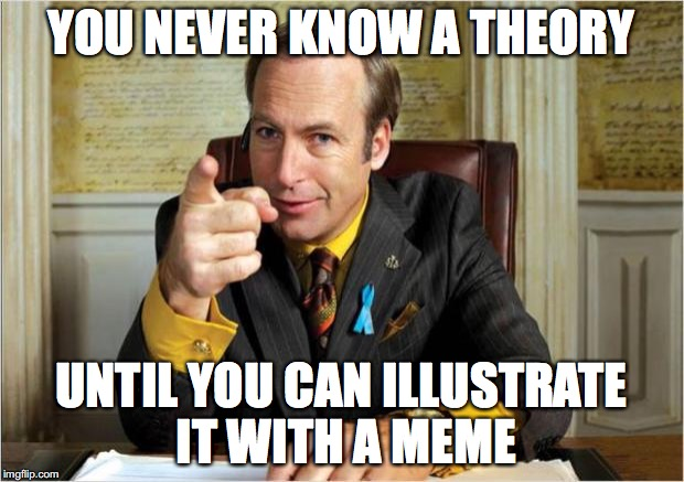 Better call saul | YOU NEVER KNOW A THEORY UNTIL YOU CAN ILLUSTRATE IT WITH A MEME | image tagged in better call saul | made w/ Imgflip meme maker