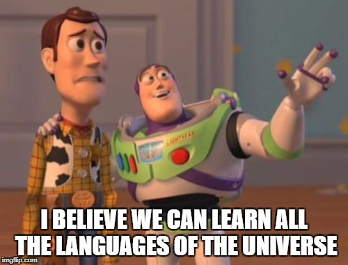 X, X Everywhere Meme | I BELIEVE WE CAN LEARN ALL THE LANGUAGES OF THE UNIVERSE | image tagged in memes,x,x everywhere,x x everywhere | made w/ Imgflip meme maker