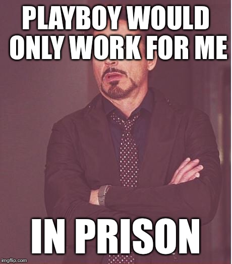 Face You Make Robert Downey Jr Meme | PLAYBOY WOULD ONLY WORK FOR ME IN PRISON | image tagged in memes,face you make robert downey jr | made w/ Imgflip meme maker