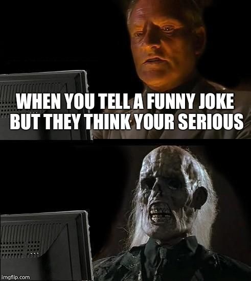 Ill Just Wait Here Meme | WHEN YOU TELL A FUNNY JOKE BUT THEY THINK YOUR SERIOUS | image tagged in memes,ill just wait here | made w/ Imgflip meme maker