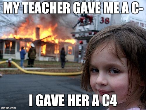 Disaster Girl Meme | MY TEACHER GAVE ME A C- I GAVE HER A C4 | image tagged in memes,disaster girl | made w/ Imgflip meme maker