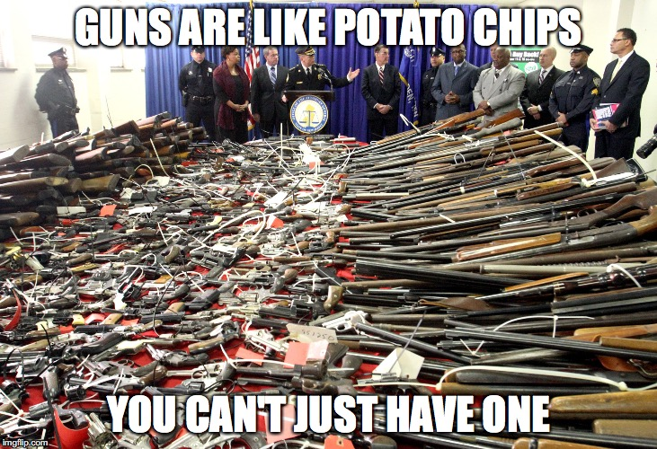 GUNS ARE LIKE POTATO CHIPS YOU CAN'T JUST HAVE ONE | image tagged in memes,guns | made w/ Imgflip meme maker
