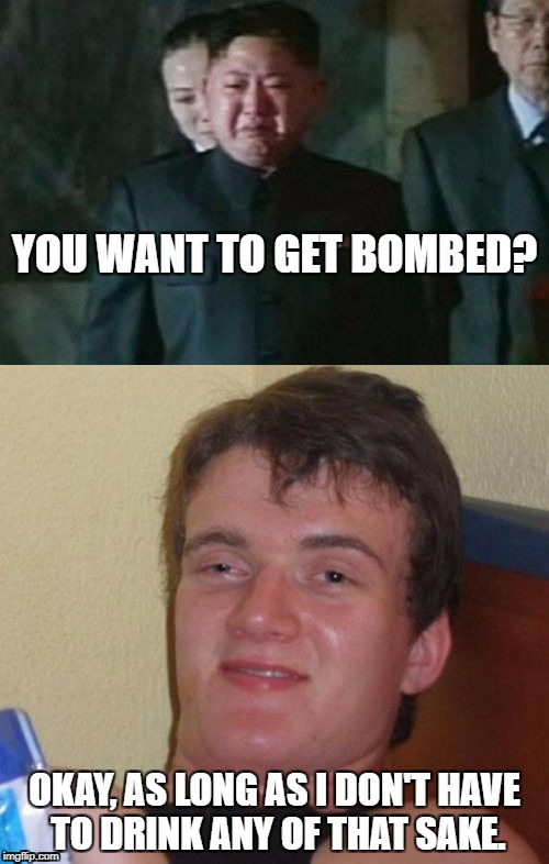 You must join my party | YOU WANT TO GET BOMBED? OKAY, AS LONG AS I DON'T HAVE TO DRINK ANY OF THAT SAKE. | image tagged in kim jong un sad | made w/ Imgflip meme maker