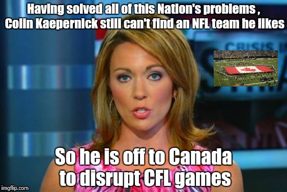 More fake news , Canada doesn't want him  | Having solved all of this Nation's problems , Colin Kaepernick still can't find an NFL team he likes So he is off to Canada to disrupt CFL g | image tagged in real news network,oh canada,football,arrogant rich man | made w/ Imgflip meme maker
