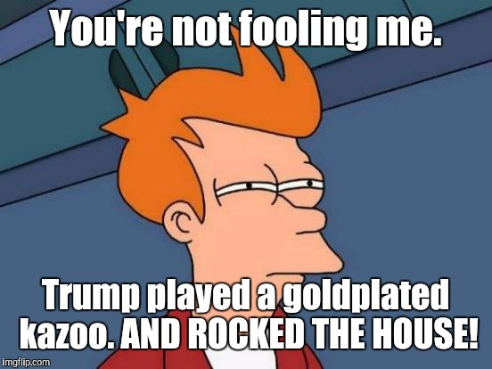 Futurama Fry Meme | You're not fooling me. Trump played a goldplated kazoo. AND ROCKED THE HOUSE! | image tagged in memes,futurama fry | made w/ Imgflip meme maker