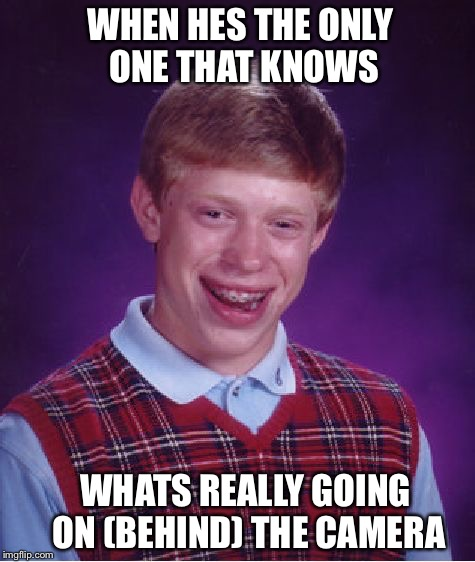 Bad Luck Brian Meme | WHEN HES THE ONLY ONE THAT KNOWS WHATS REALLY GOING ON (BEHIND) THE CAMERA | image tagged in memes,bad luck brian | made w/ Imgflip meme maker