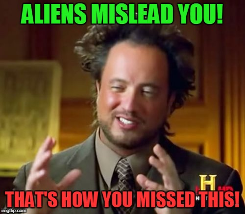 Ancient Aliens Meme | ALIENS MISLEAD YOU! THAT'S HOW YOU MISSED THIS! | image tagged in memes,ancient aliens | made w/ Imgflip meme maker