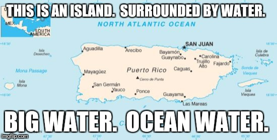 In Trump's own words... | THIS IS AN ISLAND.  SURROUNDED BY WATER. BIG WATER.  OCEAN WATER. | image tagged in puerto rico | made w/ Imgflip meme maker