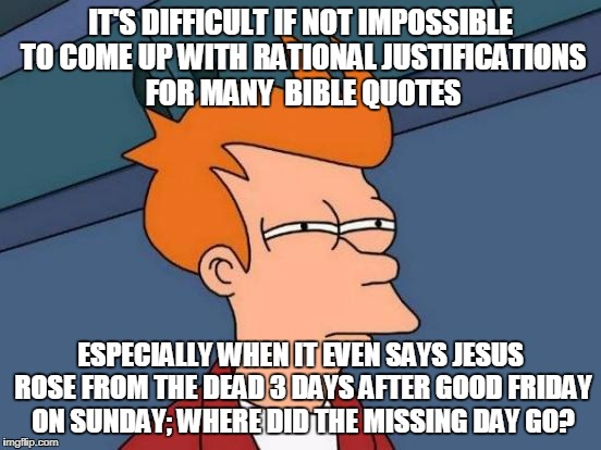 Futurama Fry Meme | IT'S DIFFICULT IF NOT IMPOSSIBLE TO COME UP WITH RATIONAL JUSTIFICATIONS FOR MANY  BIBLE QUOTES ESPECIALLY WHEN IT EVEN SAYS JESUS ROSE FROM | image tagged in memes,futurama fry | made w/ Imgflip meme maker