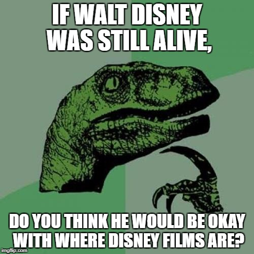 Philosoraptor Meme | IF WALT DISNEY WAS STILL ALIVE, DO YOU THINK HE WOULD BE OKAY WITH WHERE DISNEY FILMS ARE? | image tagged in memes,philosoraptor | made w/ Imgflip meme maker