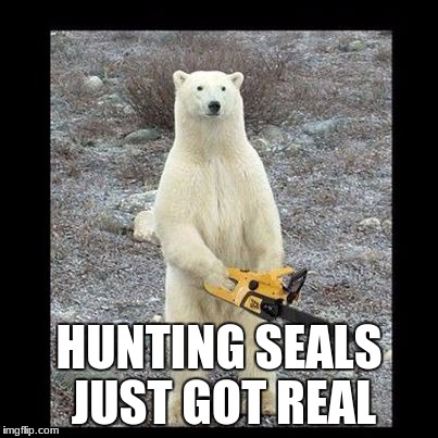 Chainsaw Bear Meme | HUNTING SEALS JUST GOT REAL | image tagged in memes,chainsaw bear | made w/ Imgflip meme maker