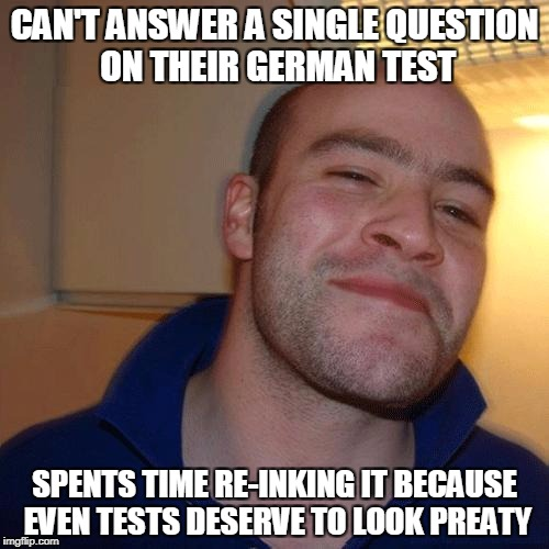 Good Student Greg | CAN'T ANSWER A SINGLE QUESTION ON THEIR GERMAN TEST SPENTS TIME RE-INKING IT BECAUSE EVEN TESTS DESERVE TO LOOK PREATY | image tagged in good guy greg no joint | made w/ Imgflip meme maker