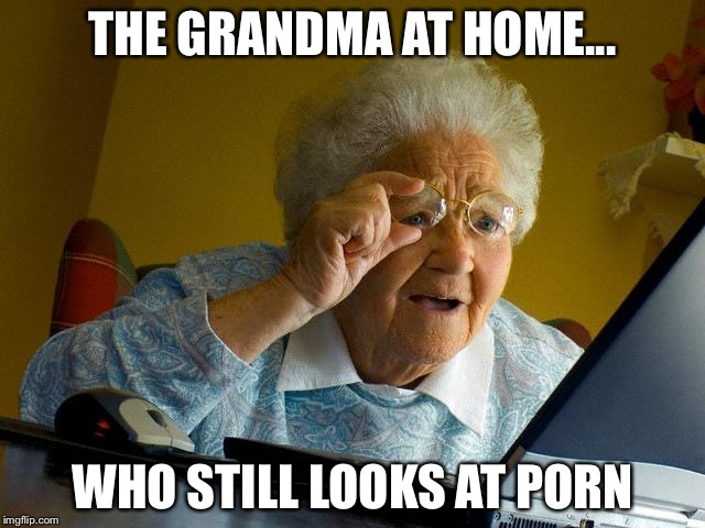 Grandma Finds The Internet Meme | THE GRANDMA AT HOME... WHO STILL LOOKS AT PORN | image tagged in memes,grandma finds the internet | made w/ Imgflip meme maker