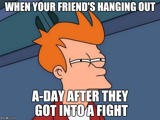 Futurama Fry Meme | WHEN YOUR FRIEND'S HANGING OUT A-DAY AFTER THEY GOT INTO A FIGHT | image tagged in memes,futurama fry | made w/ Imgflip meme maker