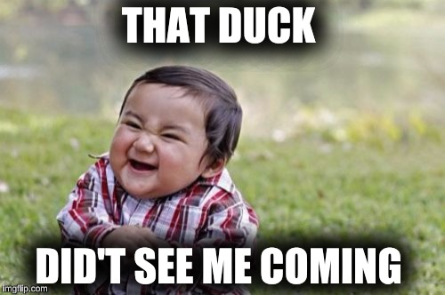 Evil Toddler Meme | THAT DUCK DID'T SEE ME COMING | image tagged in memes,evil toddler | made w/ Imgflip meme maker