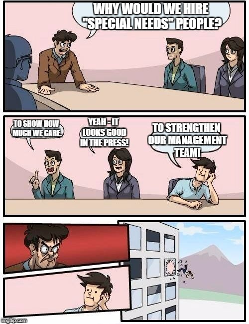 "Boardroom Meeting Suggestion Meme | WHY WOULD WE HIRE ""SPECIAL NEEDS"" PEOPLE? TO SHOW HOW MUCH WE CARE. YEAH - IT LOOKS GOOD IN THE PRESS! TO STRENGTHEN OUR MANAGEMENT TEAM! 