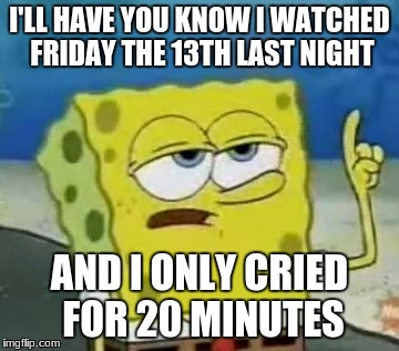 Ill Have You Know Spongebob Meme | I'LL HAVE YOU KNOW I WATCHED FRIDAY THE 13TH LAST NIGHT AND I ONLY CRIED FOR 20 MINUTES | image tagged in memes,ill have you know spongebob | made w/ Imgflip meme maker