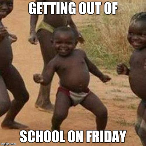 Third World Success Kid Meme | GETTING OUT OF SCHOOL ON FRIDAY | image tagged in memes,third world success kid | made w/ Imgflip meme maker