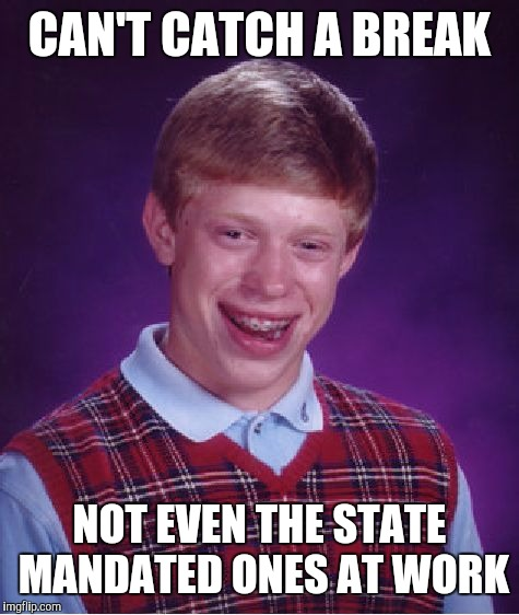Bad Luck Brian Meme | CAN'T CATCH A BREAK NOT EVEN THE STATE MANDATED ONES AT WORK | image tagged in memes,bad luck brian | made w/ Imgflip meme maker