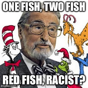 ONE FISH, TWO FISH RED FISH, RACIST? | image tagged in dr suess | made w/ Imgflip meme maker