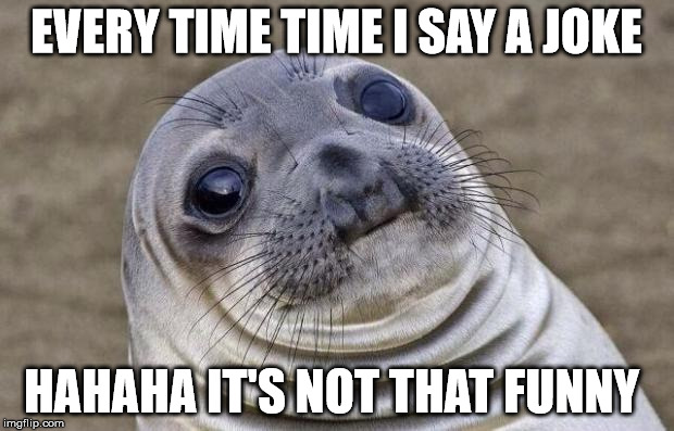 Awkward Moment Sealion Meme | EVERY TIME TIME I SAY A JOKE HAHAHA IT'S NOT THAT FUNNY | image tagged in memes,awkward moment sealion | made w/ Imgflip meme maker