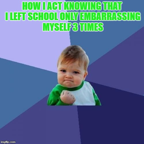 Success Kid Meme | HOW I ACT KNOWING THAT I LEFT SCHOOL ONLY EMBARRASSING MYSELF 3 TIMES | image tagged in memes,success kid | made w/ Imgflip meme maker