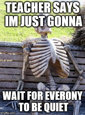 Waiting Skeleton Meme | TEACHER SAYS IM JUST GONNA WAIT FOR EVERONY TO BE QUIET | image tagged in memes,waiting skeleton | made w/ Imgflip meme maker