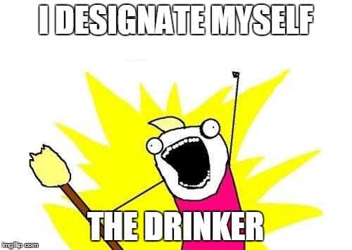 X All The Y Meme | I DESIGNATE MYSELF THE DRINKER | image tagged in memes,x all the y | made w/ Imgflip meme maker