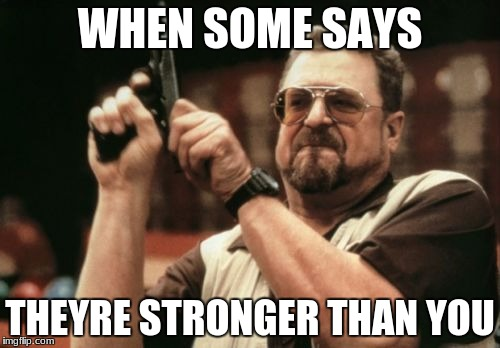 Am I The Only One Around Here Meme | WHEN SOME SAYS THEYRE STRONGER THAN YOU | image tagged in memes,am i the only one around here | made w/ Imgflip meme maker