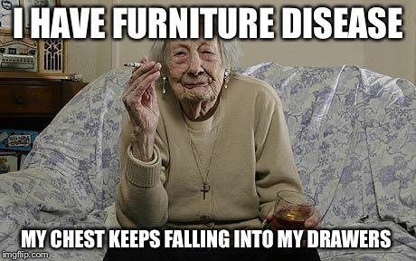 old lady smoking | I HAVE FURNITURE DISEASE MY CHEST KEEPS FALLING INTO MY DRAWERS | image tagged in old lady smoking | made w/ Imgflip meme maker