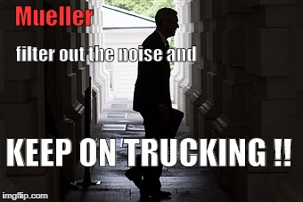 Mueller KEEP ON TRUCKING !! filter out the noise and | image tagged in mueller,trump,russia,doj,investigation,trucking | made w/ Imgflip meme maker