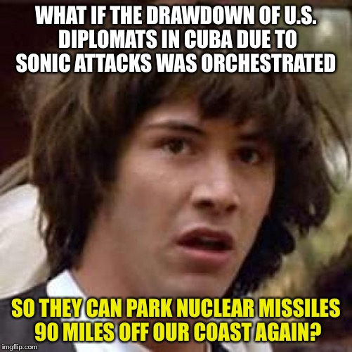 Conspiracy Keanu Meme | WHAT IF THE DRAWDOWN OF U.S. DIPLOMATS IN CUBA DUE TO SONIC ATTACKS WAS ORCHESTRATED SO THEY CAN PARK NUCLEAR MISSILES 90 MILES OFF OUR COAS | image tagged in memes,conspiracy keanu | made w/ Imgflip meme maker