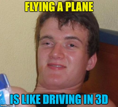 Or is driving like flying in 2D? :) | FLYING A PLANE IS LIKE DRIVING IN 3D | image tagged in memes,10 guy,driving,flying | made w/ Imgflip meme maker