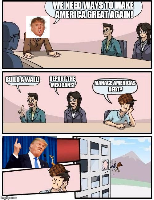 Boardroom Meeting Suggestion Meme | WE NEED WAYS TO MAKE AMERICA GREAT AGAIN! BUILD A WALL! DEPORT THE MEXICANS! MANAGE AMERICAS DEBT? | image tagged in memes,boardroom meeting suggestion,scumbag | made w/ Imgflip meme maker