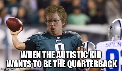 Folean Dynamite | WHEN THE AUTISTIC KID WANTS TO BE THE QUARTERBACK | image tagged in memes,folean dynamite | made w/ Imgflip meme maker