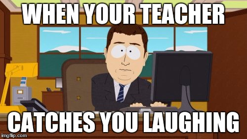 Aaaaand Its Gone Meme | WHEN YOUR TEACHER CATCHES YOU LAUGHING | image tagged in memes,aaaaand its gone | made w/ Imgflip meme maker