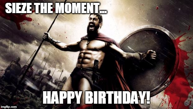 SIEZE THE MOMENT... HAPPY BIRTHDAY! | image tagged in 300 | made w/ Imgflip meme maker