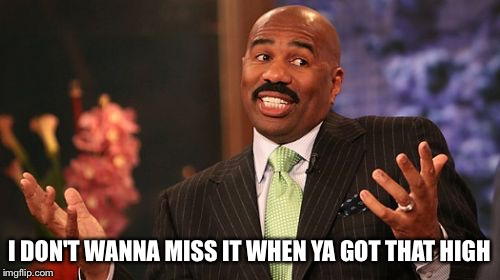 Steve Harvey Meme | I DON'T WANNA MISS IT WHEN YA GOT THAT HIGH | image tagged in memes,steve harvey | made w/ Imgflip meme maker