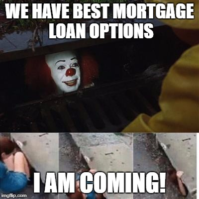 pennywise in sewer | WE HAVE BEST MORTGAGE LOAN OPTIONS I AM COMING! | image tagged in pennywise in sewer | made w/ Imgflip meme maker