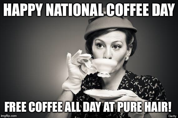 Coffee Talk | HAPPY NATIONAL COFFEE DAY FREE COFFEE ALL DAY AT PURE HAIR! | image tagged in coffee talk | made w/ Imgflip meme maker