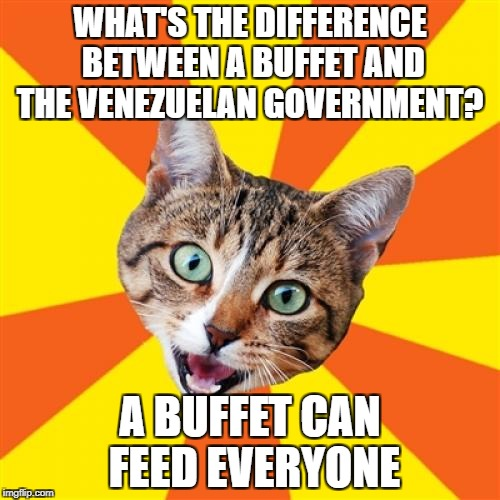 This meme may be blocked in Venezuelia | WHAT'S THE DIFFERENCE BETWEEN A BUFFET AND THE VENEZUELAN GOVERNMENT? A BUFFET CAN FEED EVERYONE | image tagged in memes,funny,dark humor | made w/ Imgflip meme maker