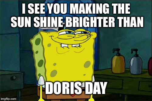 Dont You Squidward Meme | I SEE YOU MAKING THE SUN SHINE BRIGHTER THAN DORIS DAY | image tagged in memes,dont you squidward | made w/ Imgflip meme maker