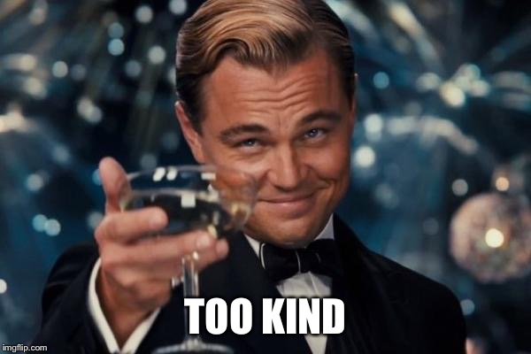 Leonardo Dicaprio Cheers Meme | TOO KIND | image tagged in memes,leonardo dicaprio cheers | made w/ Imgflip meme maker