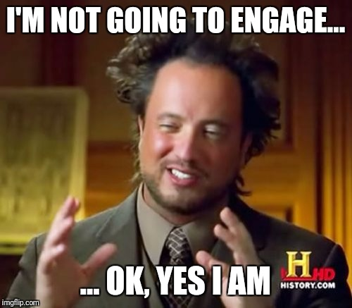 Ancient Aliens Meme | I'M NOT GOING TO ENGAGE... ... OK, YES I AM | image tagged in memes,ancient aliens | made w/ Imgflip meme maker