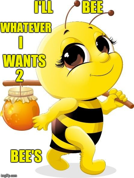 What you want to bee ? | I'LL           BEE WHATEVER I WANTS 2 BEE'S | image tagged in memes,funny,animals,bees,lmao | made w/ Imgflip meme maker