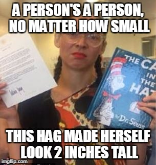 Dr. Seuss Hag | A PERSON'S A PERSON, NO MATTER HOW SMALL THIS HAG MADE HERSELF LOOK 2 INCHES TALL | image tagged in drseuss,melaniatrump,flotus | made w/ Imgflip meme maker