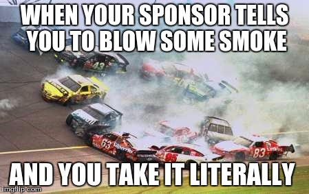 Because Race Car Meme | WHEN YOUR SPONSOR TELLS YOU TO BLOW SOME SMOKE AND YOU TAKE IT LITERALLY | image tagged in memes,because race car | made w/ Imgflip meme maker