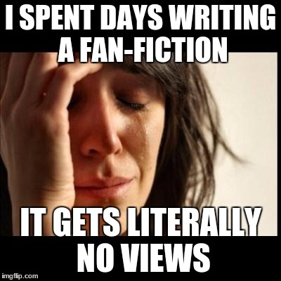 Sad girl meme | I SPENT DAYS WRITING A FAN-FICTION IT GETS LITERALLY NO VIEWS | image tagged in sad girl meme | made w/ Imgflip meme maker