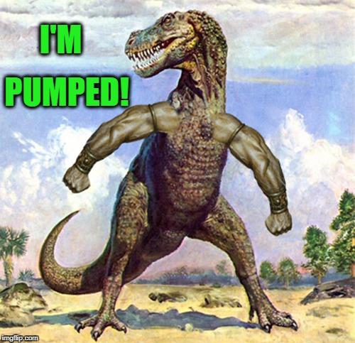 T-Rex Muscles | I'M PUMPED! | image tagged in t-rex muscles | made w/ Imgflip meme maker